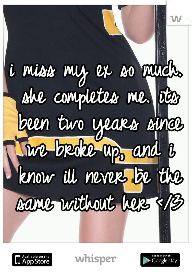 i miss my ex so much. she completes me. its been two years since we broke up, and i know ill never be the same without her </3