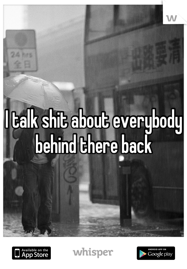 I talk shit about everybody behind there back