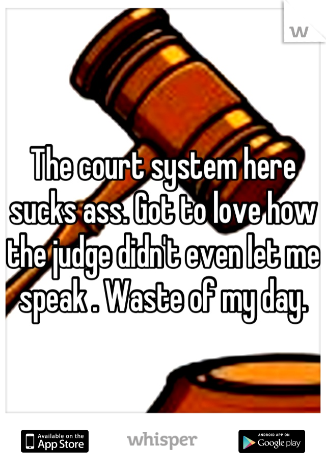 The court system here sucks ass. Got to love how the judge didn't even let me speak . Waste of my day.