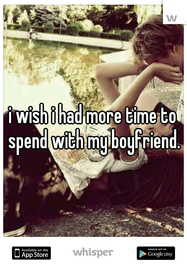 i wish i had more time to spend with my boyfriend.