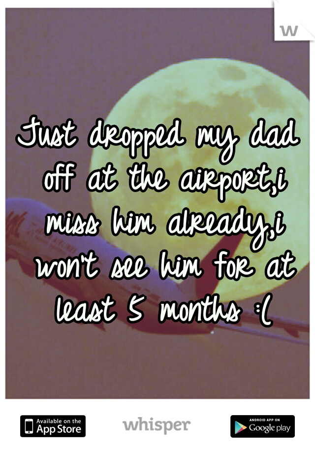Just dropped my dad off at the airport,i miss him already,i won't see him for at least 5 months :(