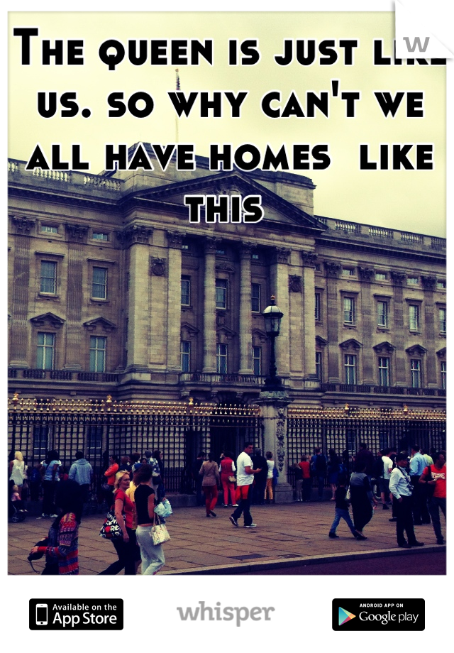 The queen is just like us. so why can't we all have homes  like this