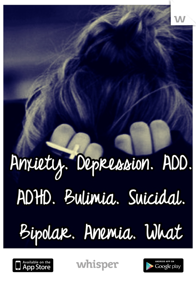 Anxiety. Depression. ADD. ADHD. Bulimia. Suicidal. Bipolar. Anemia. What more can God give me?