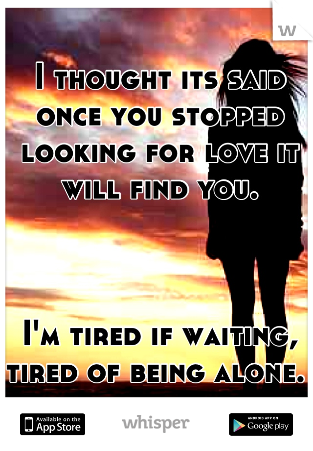 I thought its said once you stopped looking for love it will find you.     I'm tired if waiting, tired of being alone.