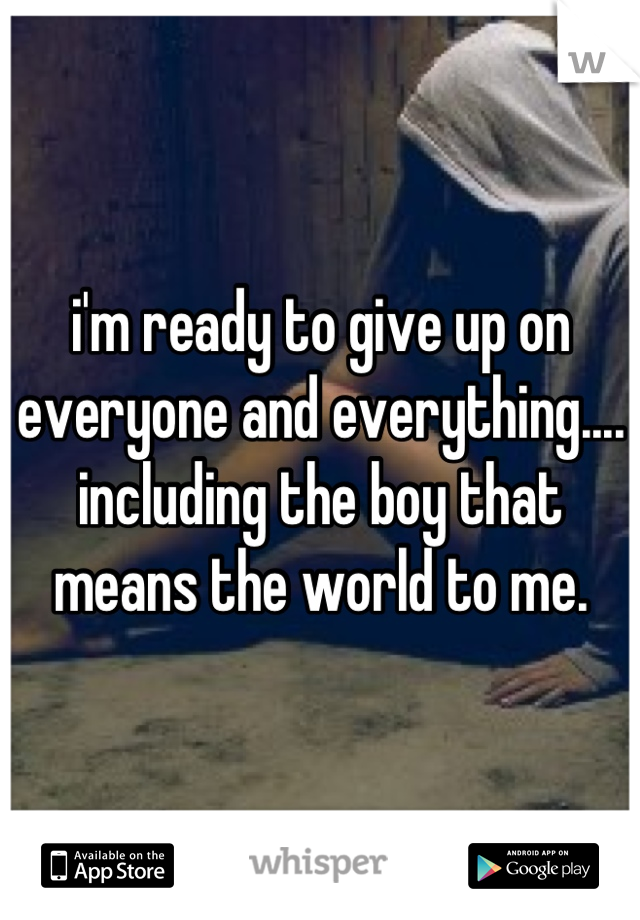i'm ready to give up on everyone and everything.... including the boy that means the world to me.