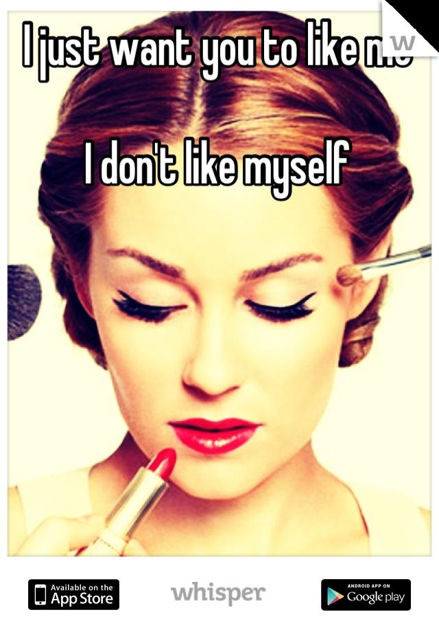 I just want you to like me  I don't like myself