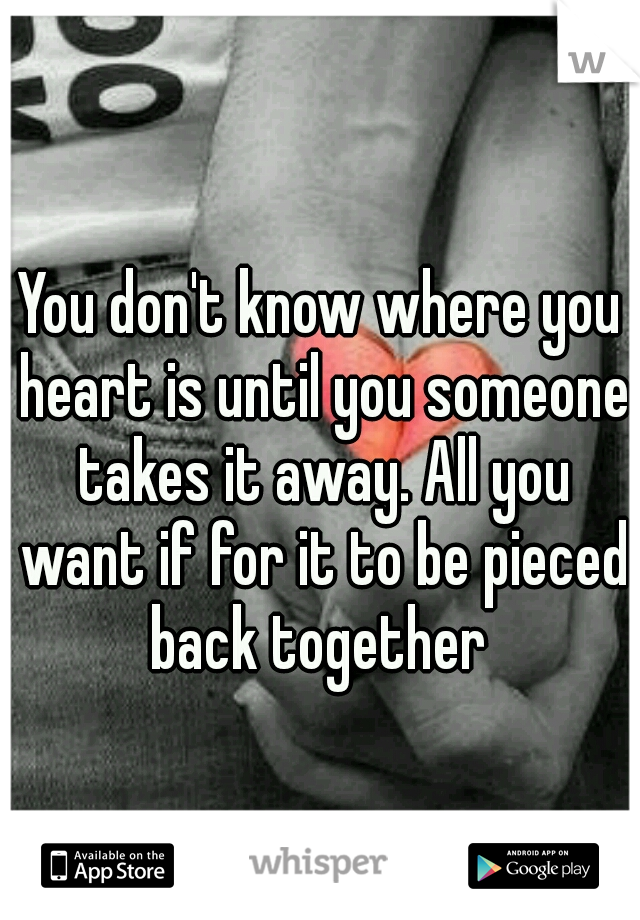 You don't know where you heart is until you someone takes it away. All you want if for it to be pieced back together