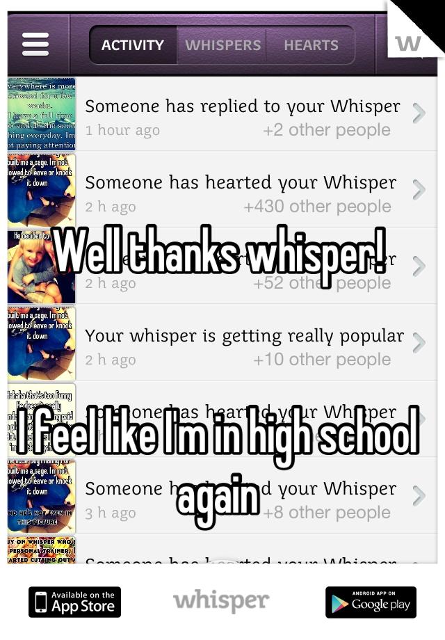 Well thanks whisper!   I feel like I'm in high school again