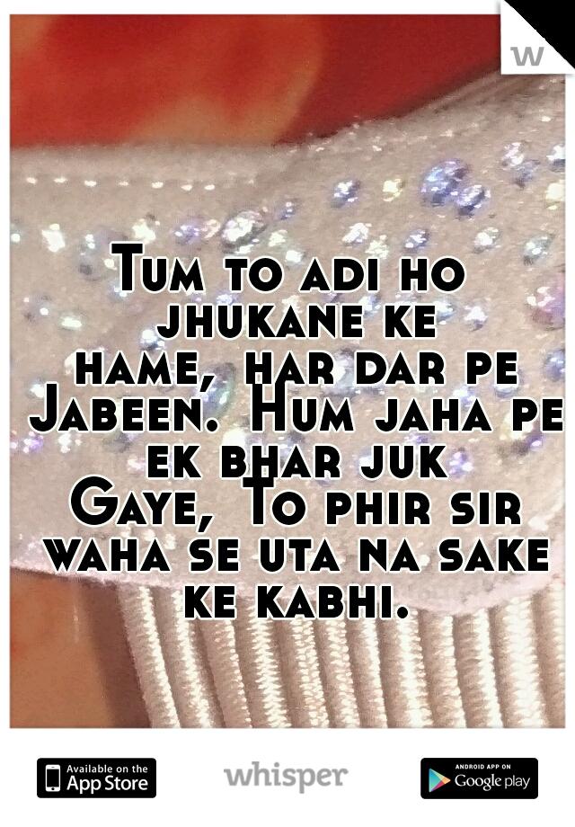 Tum to adi ho jhukane ke hame, har dar pe Jabeen. Hum jaha pe ek bhar juk Gaye, To phir sir waha se uta na sake ke kabhi.