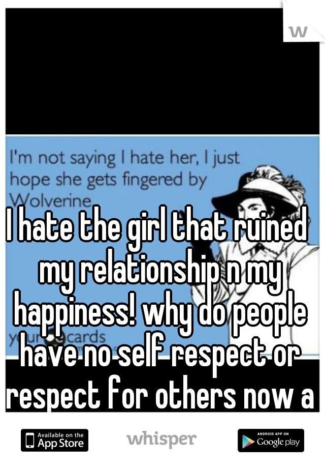 I hate the girl that ruined my relationship n my happiness! why do people have no self respect or respect for others now a days!