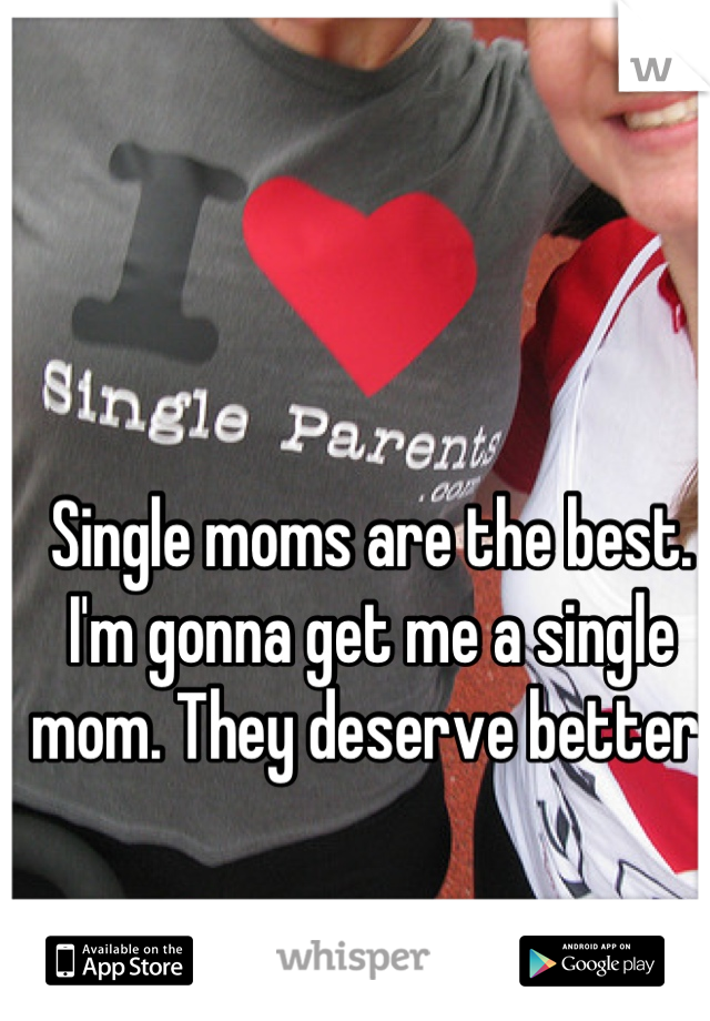 Single moms are the best. I'm gonna get me a single mom. They deserve better.