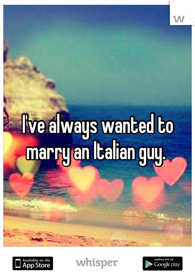 I've always wanted to marry an Italian guy.