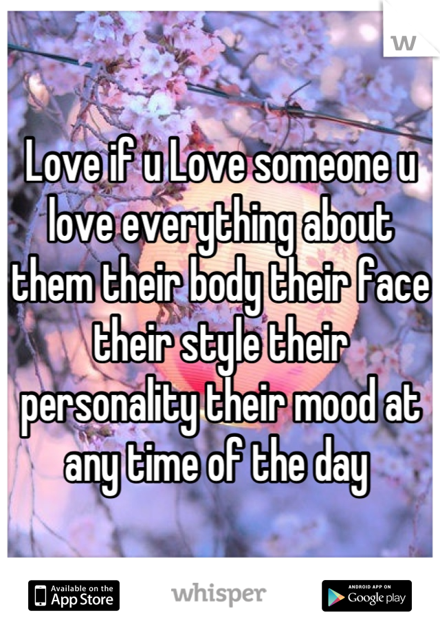 Love if u Love someone u love everything about them their body their face their style their personality their mood at any time of the day