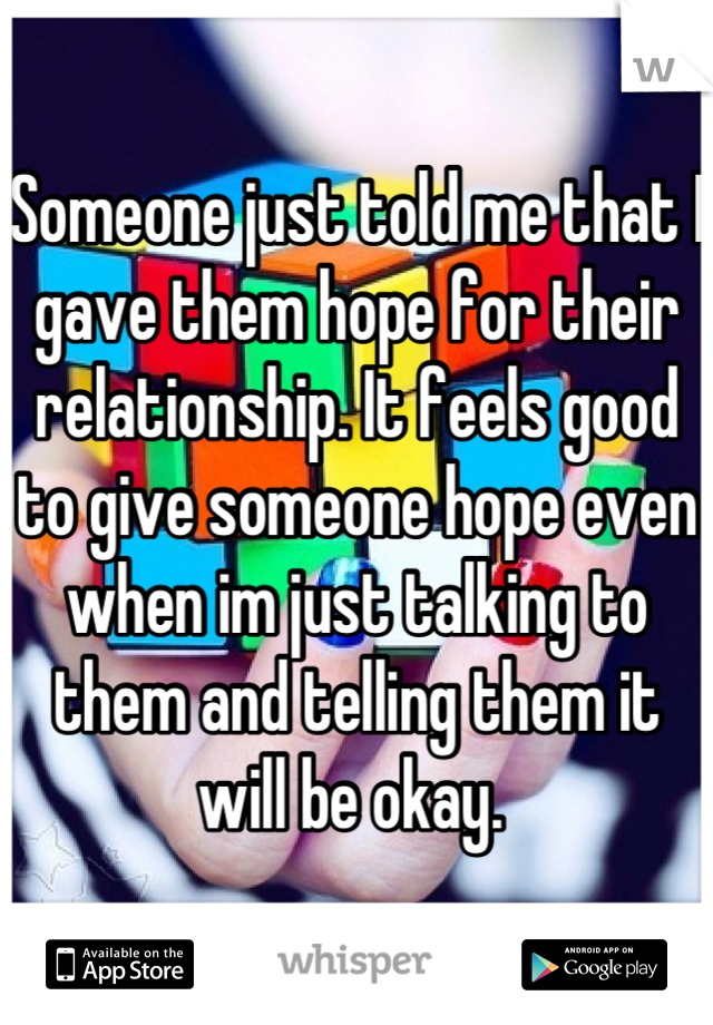 Someone just told me that I gave them hope for their relationship. It feels good to give someone hope even when im just talking to them and telling them it will be okay.