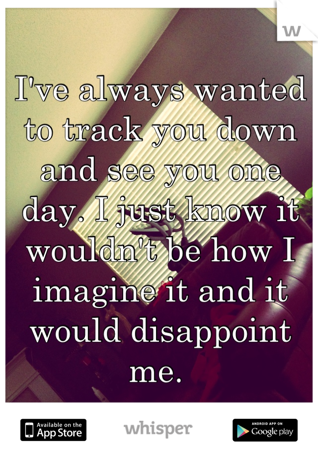 I've always wanted to track you down and see you one day. I just know it wouldn't be how I imagine it and it would disappoint me.