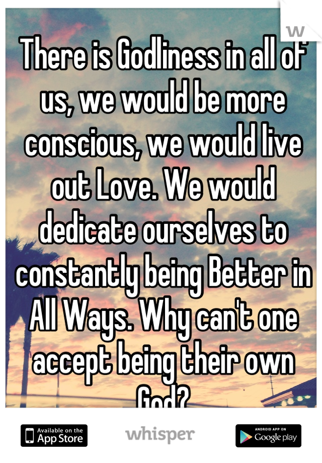 There is Godliness in all of us, we would be more conscious, we would live out Love. We would dedicate ourselves to constantly being Better in All Ways. Why can't one accept being their own God?