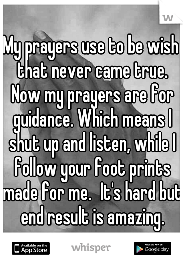 My prayers use to be wish that never came true. Now my prayers are for guidance. Which means I shut up and listen, while I follow your foot prints made for me. It's hard but end result is amazing.