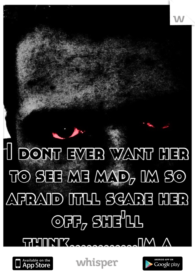 I dont ever want her to see me mad, im so afraid itll scare her off, she'll think............im a monster