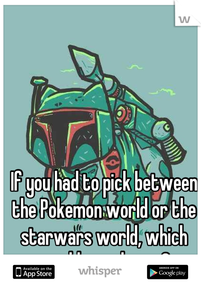 If you had to pick between the Pokemon world or the starwars world, which would you choose?