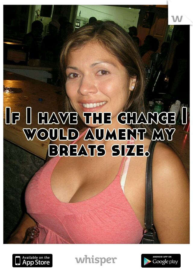 If I have the chance I would aument my breats size.