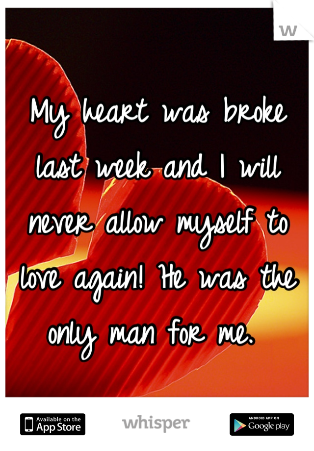 My heart was broke last week and I will never allow myself to love again! He was the only man for me.