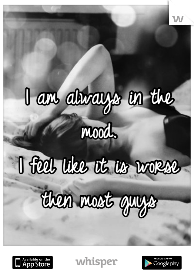 I am always in the mood.  I feel like it is worse then most guys