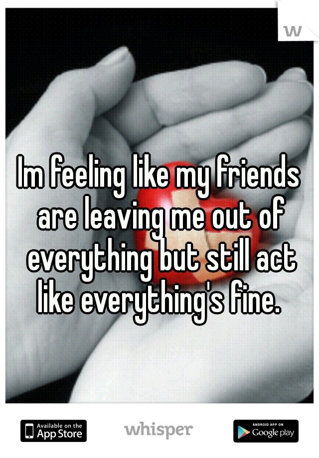 Im feeling like my friends are leaving me out of everything but still act like everything's fine.