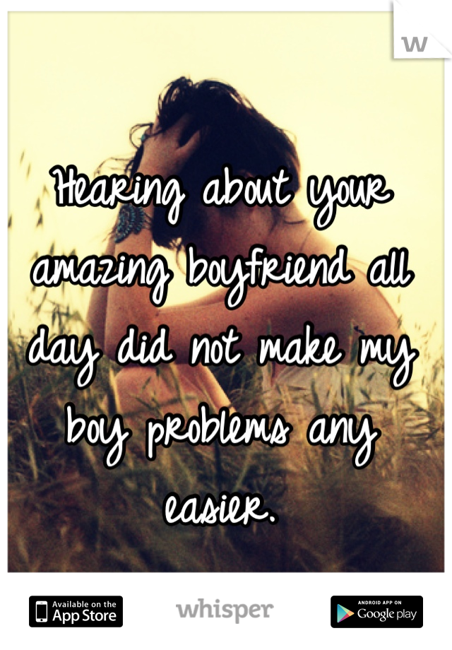 Hearing about your amazing boyfriend all day did not make my boy problems any easier.