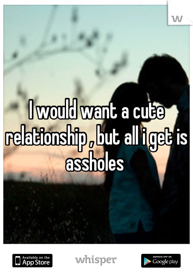 I would want a cute relationship , but all i get is assholes