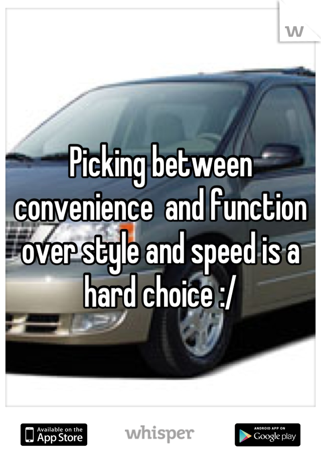 Picking between convenience  and function over style and speed is a hard choice :/