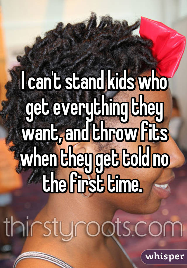 I can't stand kids who get everything they want, and throw fits when they get told no the first time.