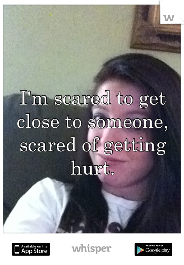 I'm scared to get close to someone, scared of getting hurt.