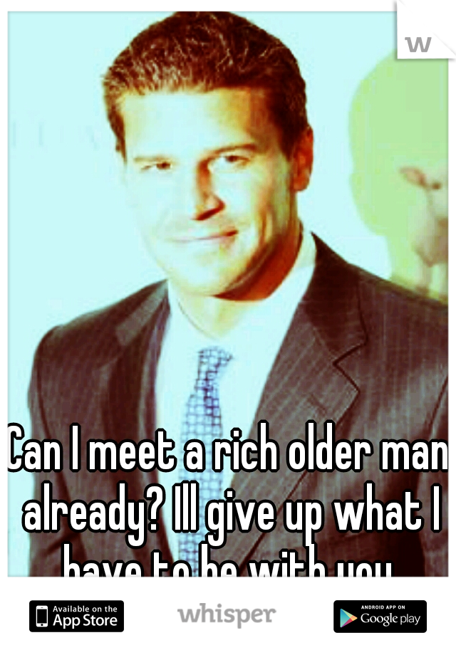 Can I meet a rich older man already? Ill give up what I have to be with you.