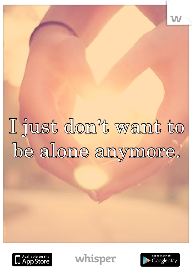 I just don't want to be alone anymore.