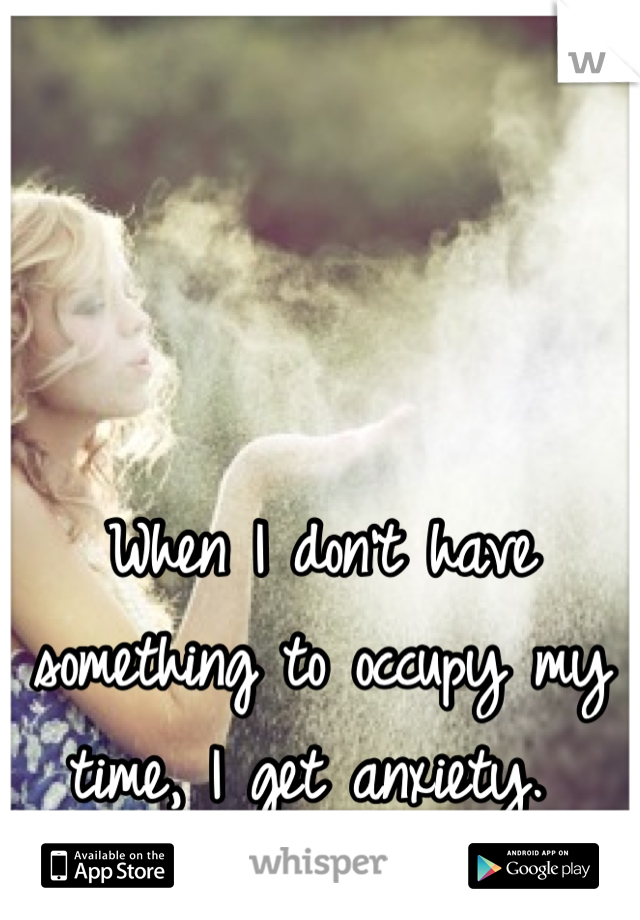 When I don't have something to occupy my time, I get anxiety.