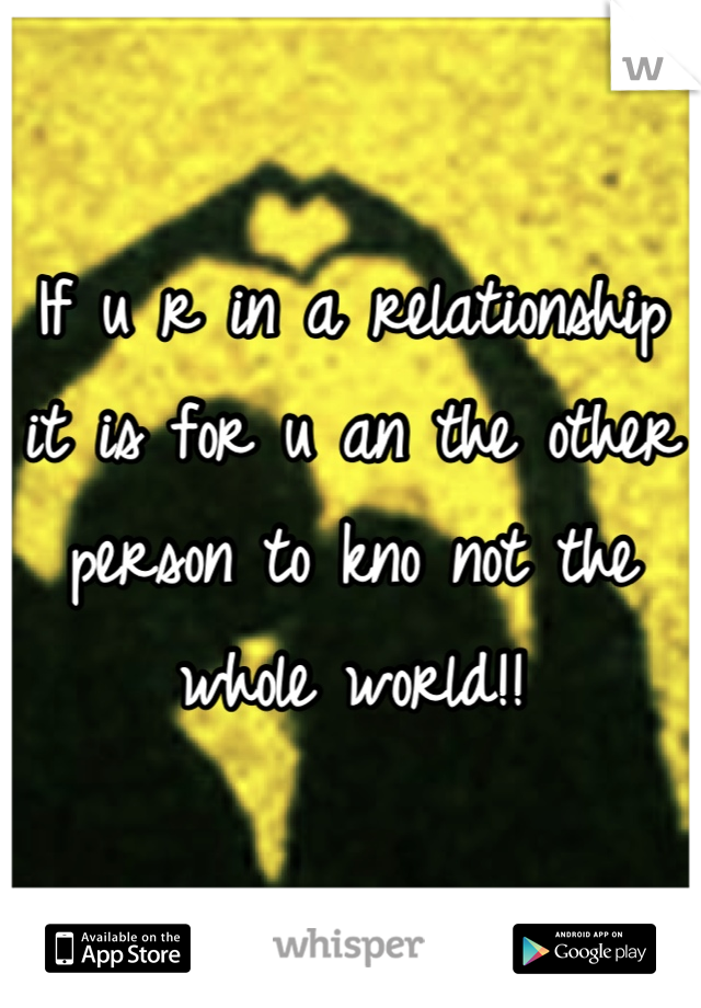 If u r in a relationship it is for u an the other person to kno not the whole world!!