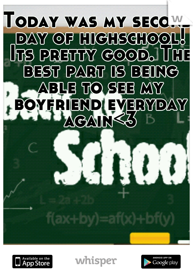 Today was my second day of highschool! Its pretty good. The best part is being able to see my boyfriend everyday again<3