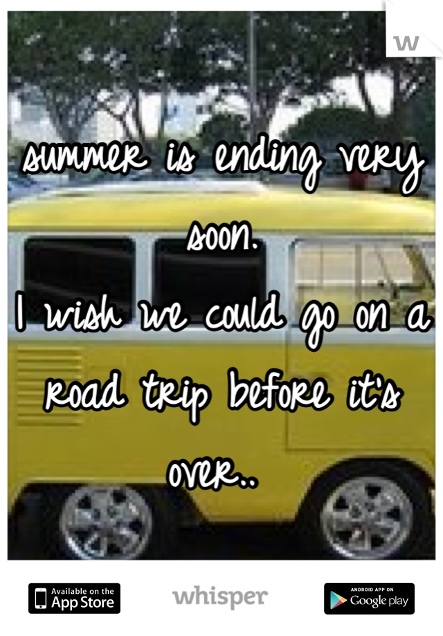 summer is ending very soon.  I wish we could go on a road trip before it's over..