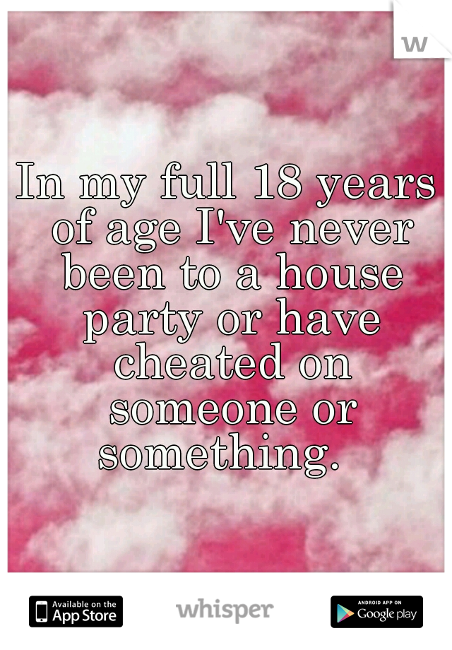 In my full 18 years of age I've never been to a house party or have cheated on someone or something.