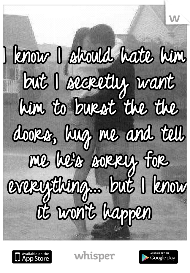 I know I should hate him but I secretly want him to burst the the doors, hug me and tell me he's sorry for everything... but I know it won't happen