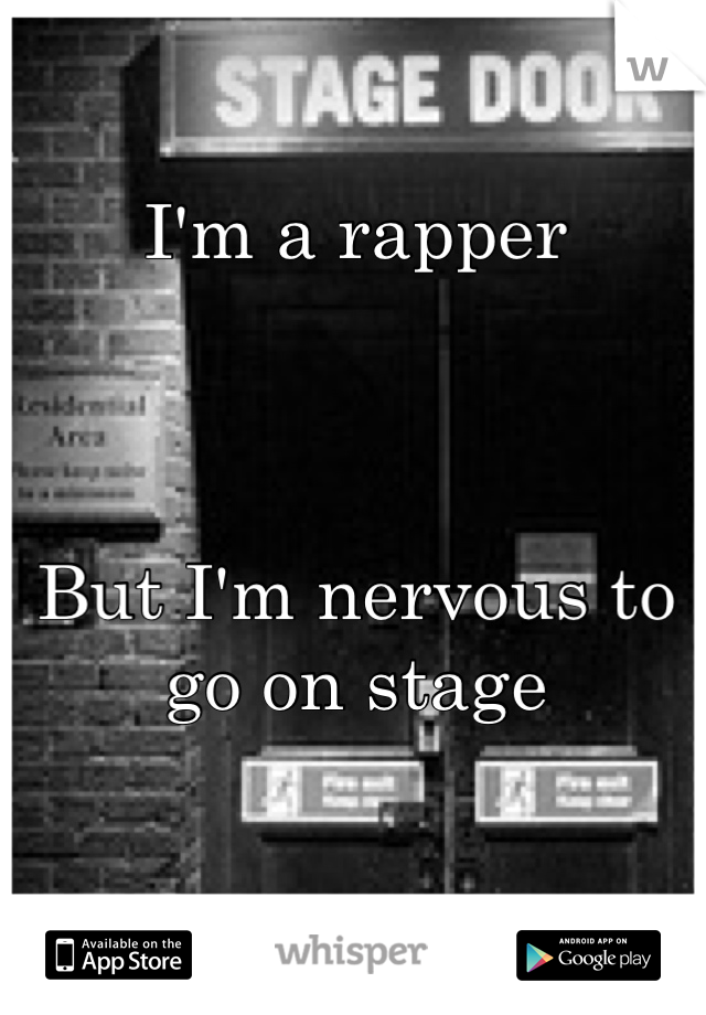 I'm a rapper    But I'm nervous to go on stage