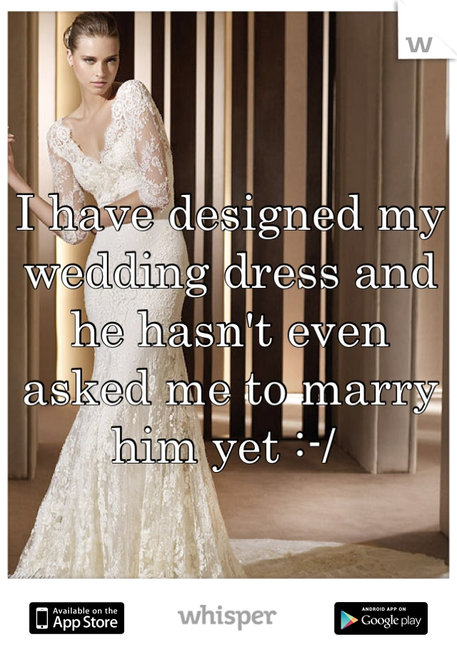 I have designed my wedding dress and he hasn't even asked me to marry him yet :-/