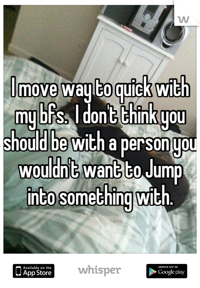 I move way to quick with my bfs.  I don't think you should be with a person you wouldn't want to Jump into something with.