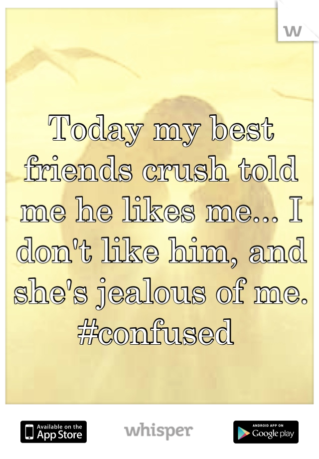 Today my best friends crush told me he likes me... I don't like him, and she's jealous of me.  #confused