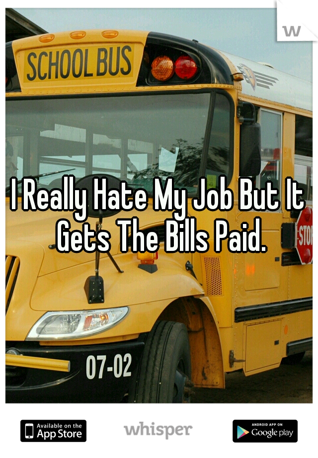 I Really Hate My Job But It Gets The Bills Paid.