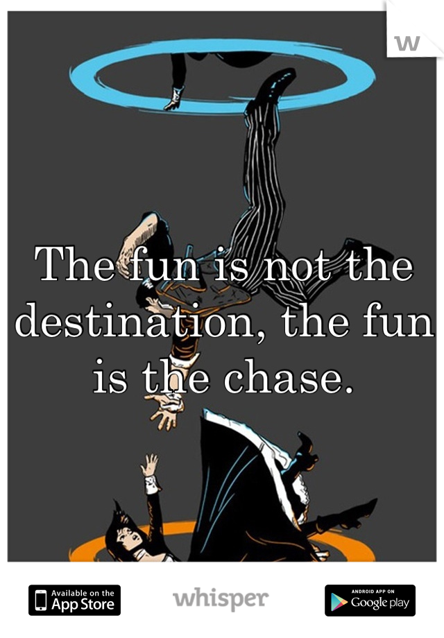 The fun is not the destination, the fun is the chase.