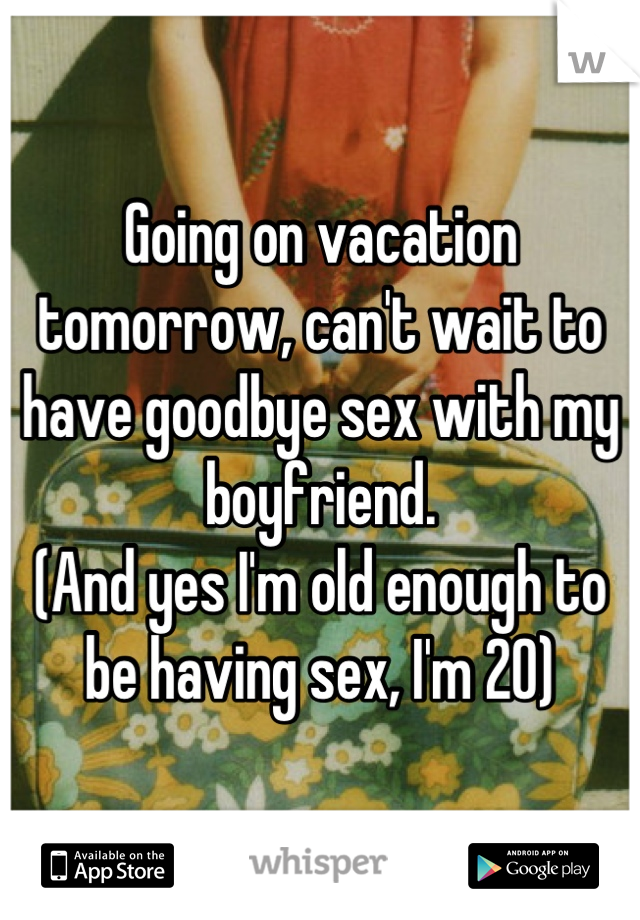 Going on vacation tomorrow, can't wait to have goodbye sex with my boyfriend.  (And yes I'm old enough to be having sex, I'm 20)