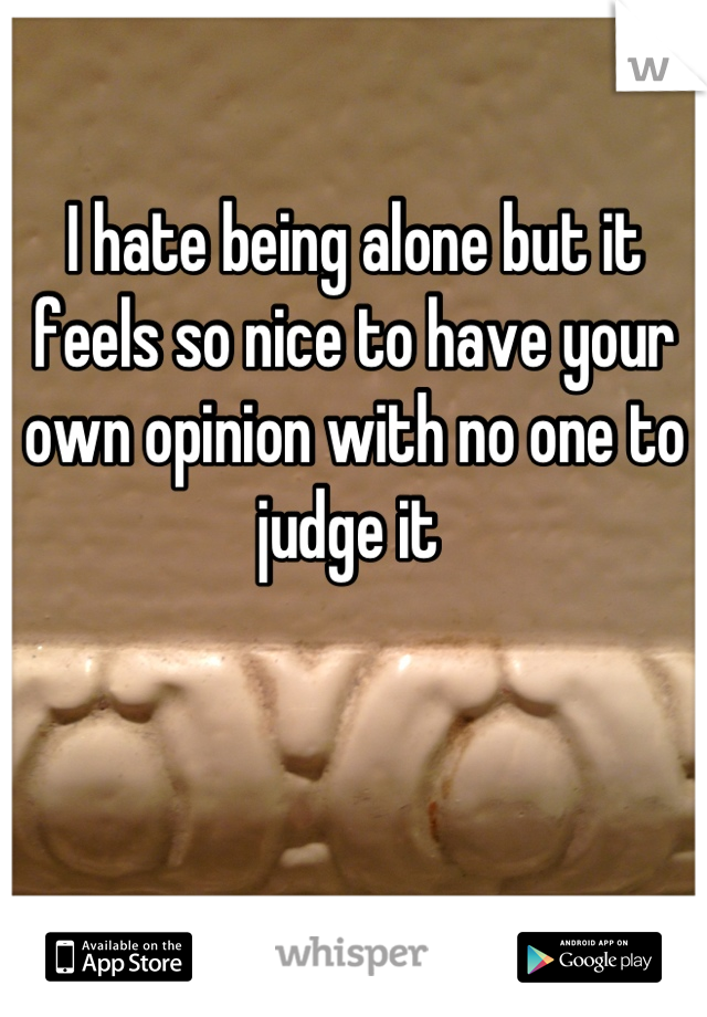 I hate being alone but it feels so nice to have your own opinion with no one to judge it