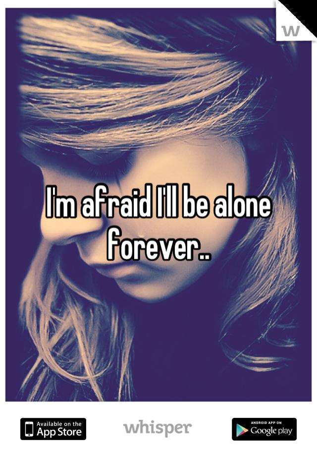 I'm afraid I'll be alone forever..