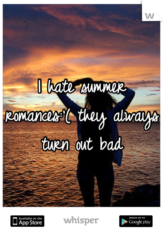I hate summer romances:'( they always turn out bad
